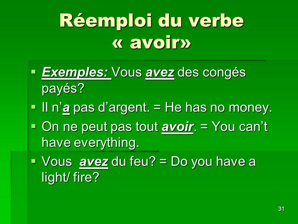 31 Réemploi du verbe « avoir» Exemples: Vous avez des congés payés? Exemples: Vous avez des congés payés? Il na pas dargent. = He has no money. Il na