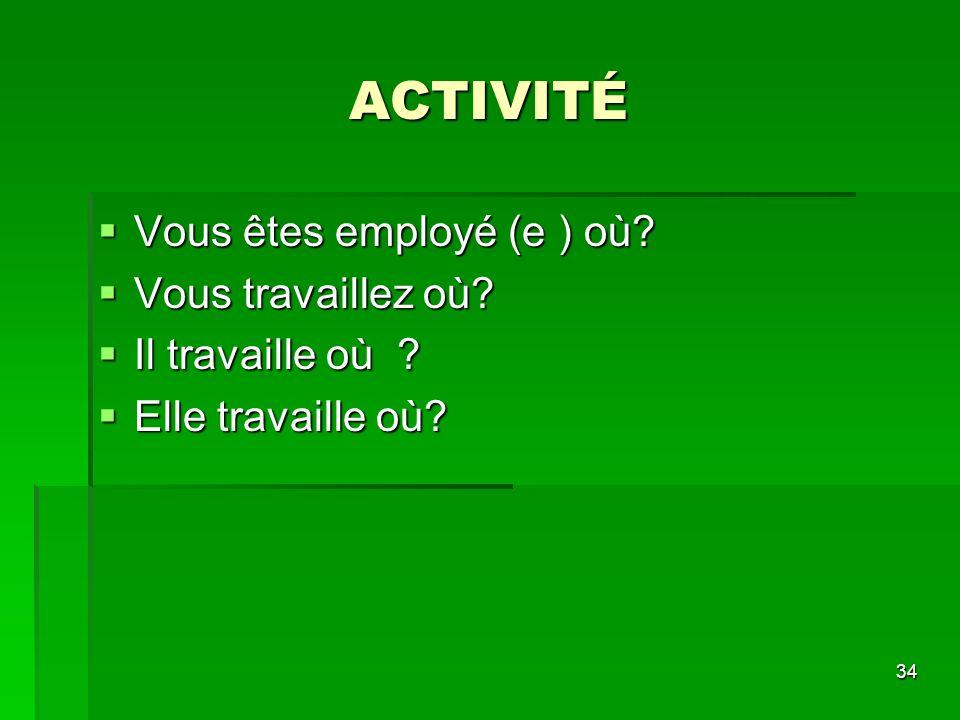 34 ACTIVITÉ Vous êtes employé (e ) où? Vous êtes employé (e ) où? Vous travaillez où? Vous travaillez où? Il travaille où ? Il travaille où ? Elle tra