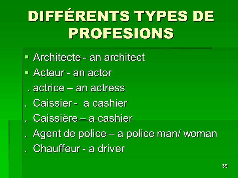 39 DIFFÉRENTS TYPES DE PROFESIONS Architecte - an architect Architecte - an architect Acteur - an actor Acteur - an actor. actrice – an actress. actri