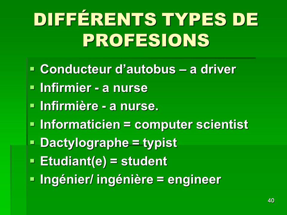 40 DIFFÉRENTS TYPES DE PROFESIONS Conducteur dautobus – a driver Conducteur dautobus – a driver Infirmier - a nurse Infirmier - a nurse Infirmière - a