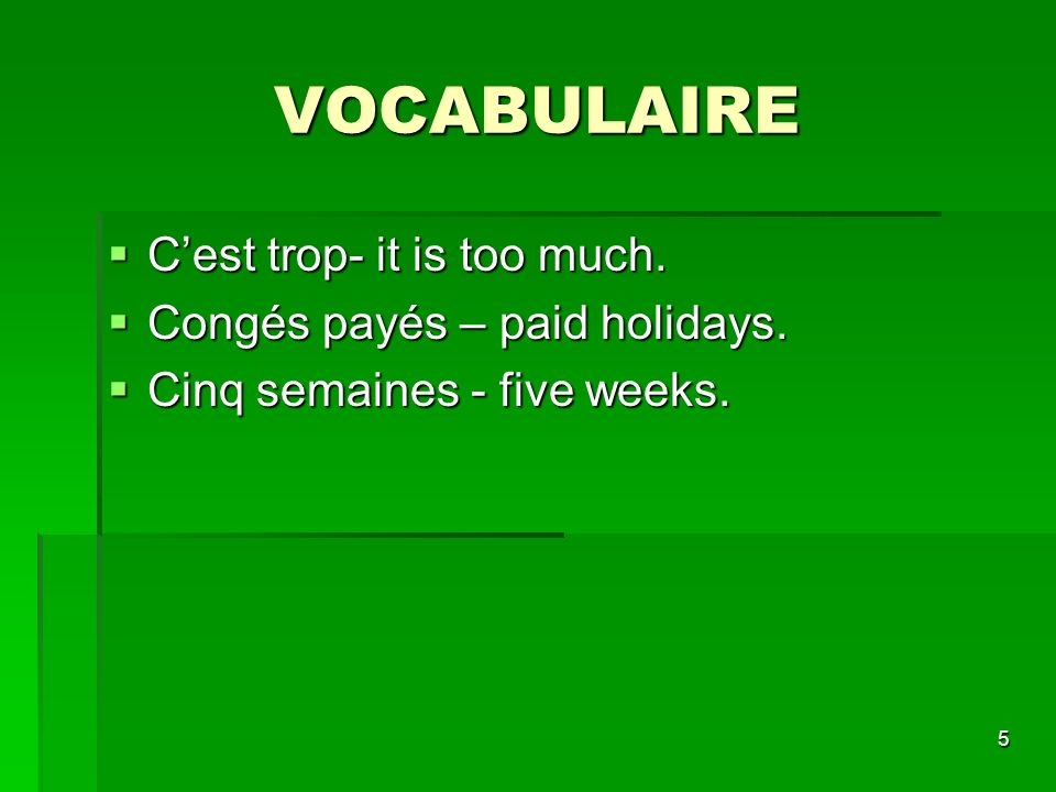5 VOCABULAIRE Cest trop- it is too much. Cest trop- it is too much. Congés payés – paid holidays. Congés payés – paid holidays. Cinq semaines - five w
