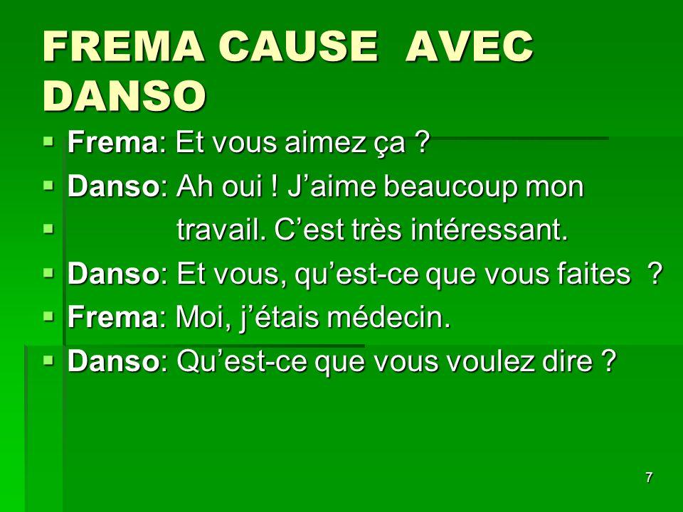 8 FREMA CAUSE AVEC DANSO Frema: Je suis retraitée Frema: Je suis retraitée Danso: Et vous aimez ça .