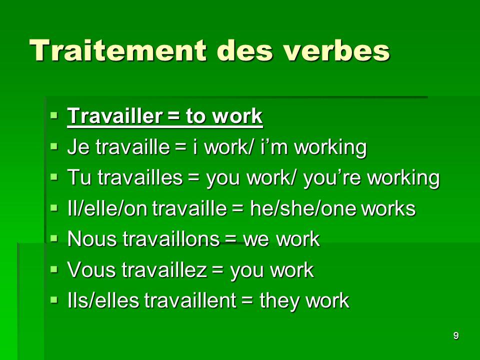 9 Traitement des verbes Travailler = to work Travailler = to work Je travaille = i work/ im working Je travaille = i work/ im working Tu travailles =
