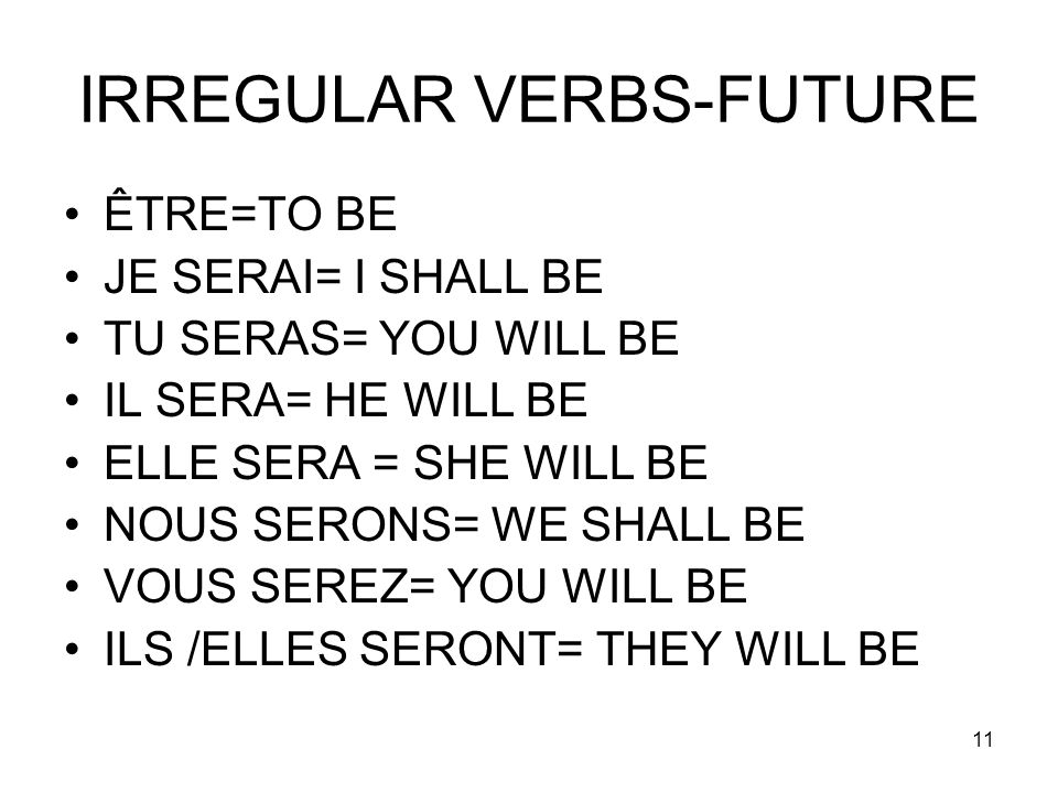 11 IRREGULAR VERBS-FUTURE ÊTRE=TO BE JE SERAI= I SHALL BE TU SERAS= YOU WILL BE IL SERA= HE WILL BE ELLE SERA = SHE WILL BE NOUS SERONS= WE SHALL BE V