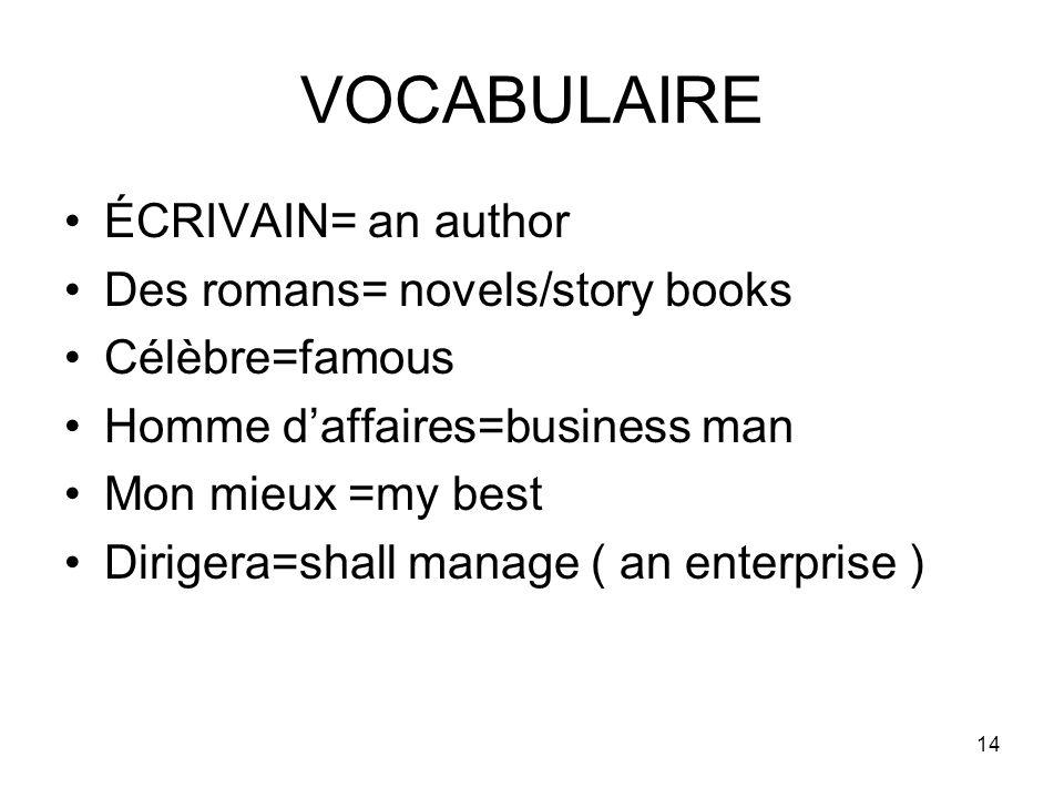14 VOCABULAIRE ÉCRIVAIN= an author Des romans= novels/story books Célèbre=famous Homme daffaires=business man Mon mieux =my best Dirigera=shall manage