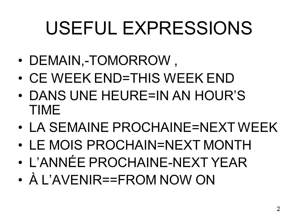 2 USEFUL EXPRESSIONS DEMAIN,-TOMORROW, CE WEEK END=THIS WEEK END DANS UNE HEURE=IN AN HOURS TIME LA SEMAINE PROCHAINE=NEXT WEEK LE MOIS PROCHAIN=NEXT
