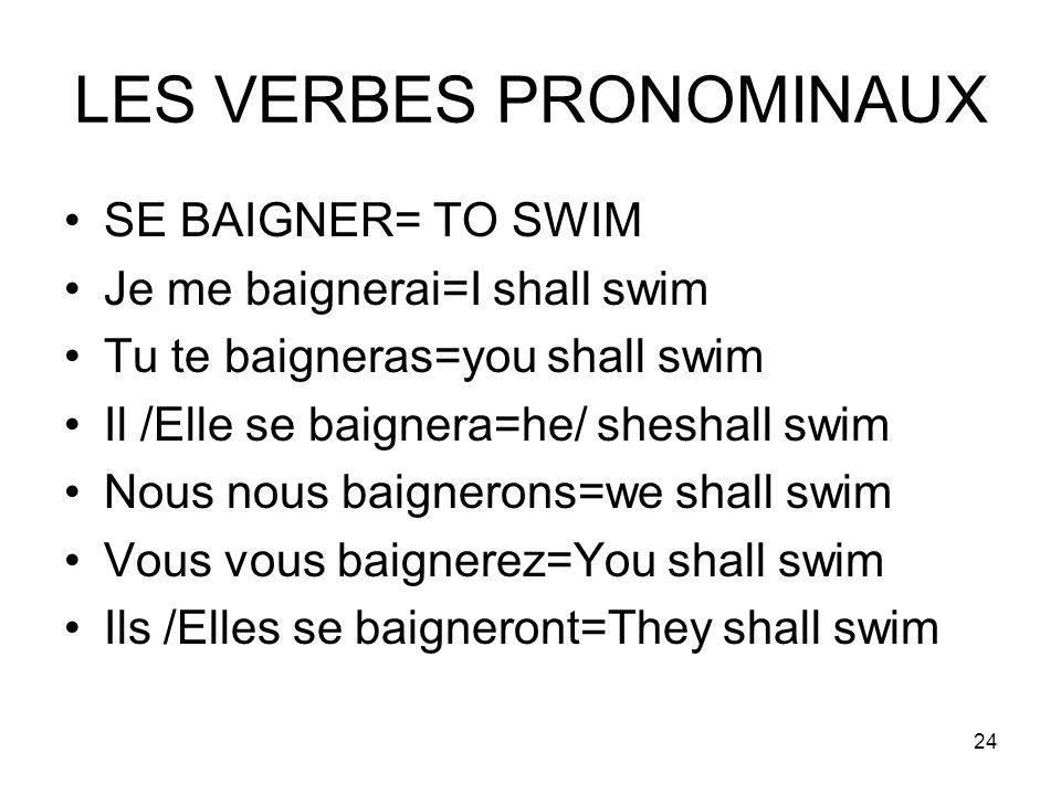 24 LES VERBES PRONOMINAUX SE BAIGNER= TO SWIM Je me baignerai=I shall swim Tu te baigneras=you shall swim Il /Elle se baignera=he/ sheshall swim Nous