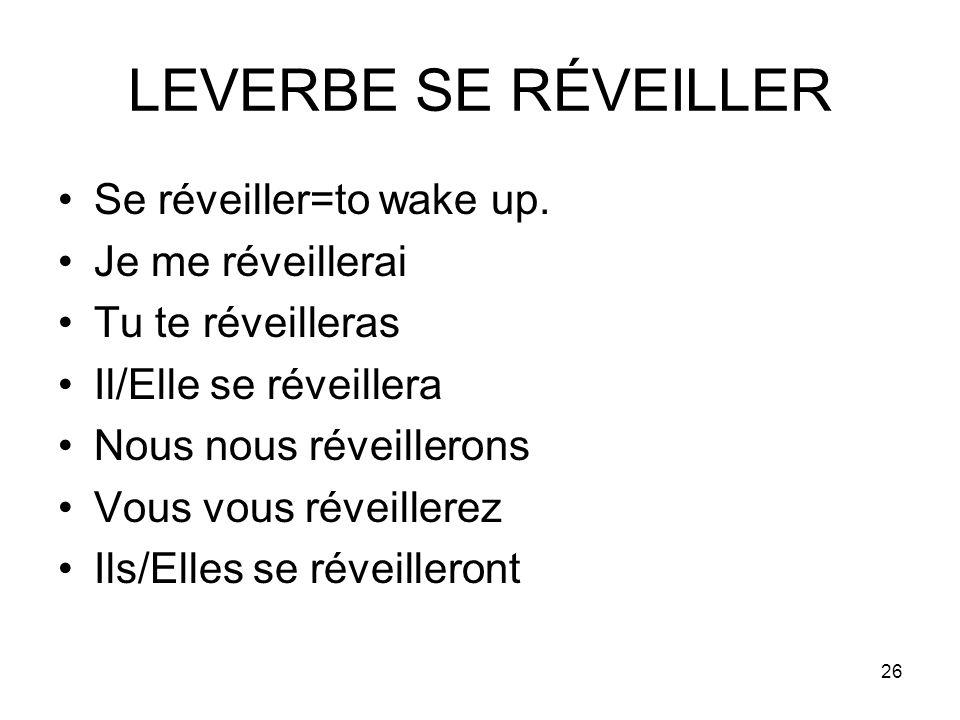 26 LEVERBE SE RÉVEILLER Se réveiller=to wake up. Je me réveillerai Tu te réveilleras Il/Elle se réveillera Nous nous réveillerons Vous vous réveillere