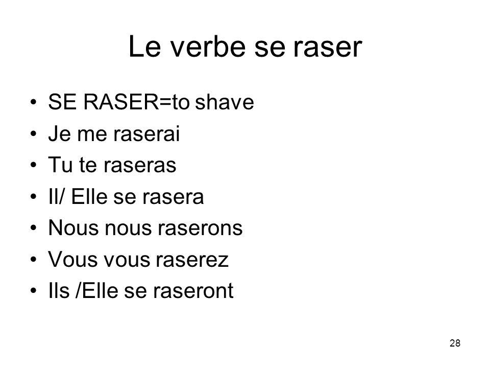 28 Le verbe se raser SE RASER=to shave Je me raserai Tu te raseras Il/ Elle se rasera Nous nous raserons Vous vous raserez Ils /Elle se raseront
