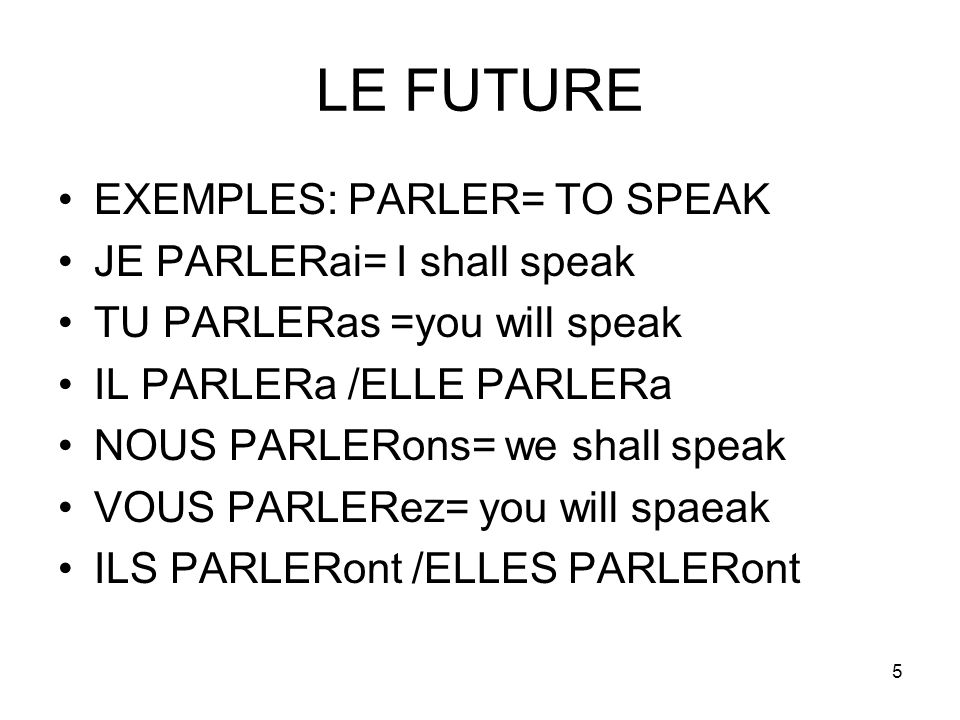5 LE FUTURE EXEMPLES: PARLER= TO SPEAK JE PARLERai= I shall speak TU PARLERas =you will speak IL PARLERa /ELLE PARLERa NOUS PARLERons= we shall speak