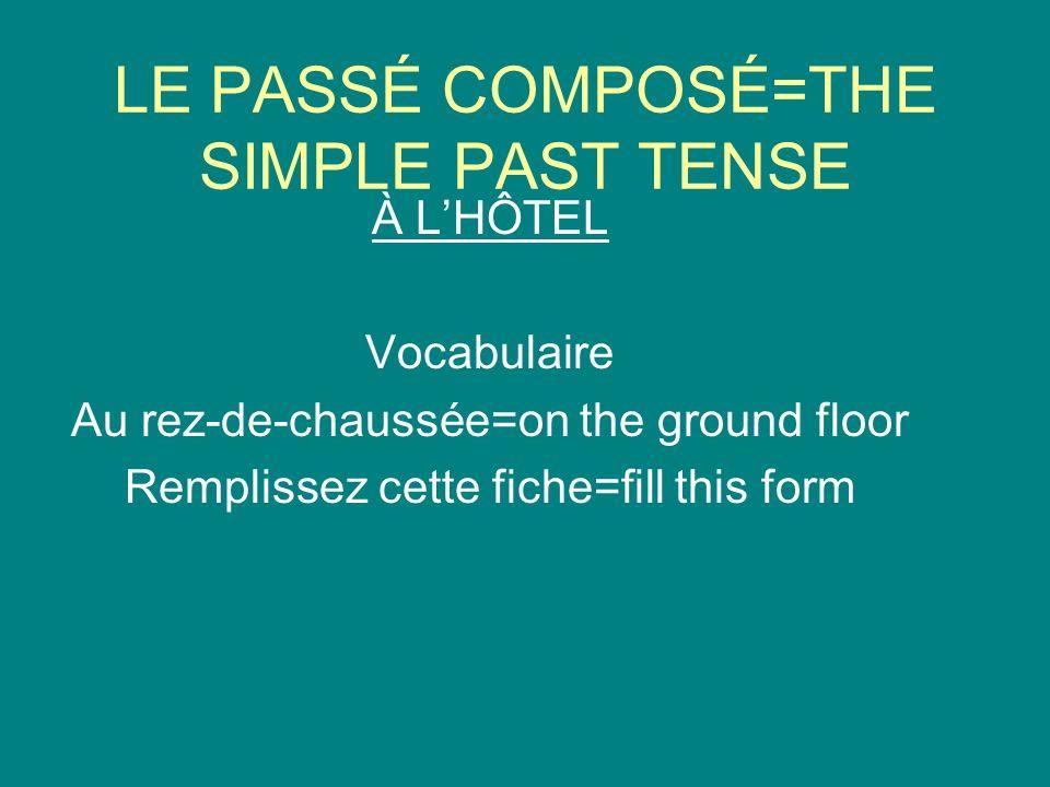LE PASSÉ COMPOSÉ=THE SIMPLE PAST TENSE À LHÔTEL Vocabulaire Au rez-de-chaussée=on the ground floor Remplissez cette fiche=fill this form