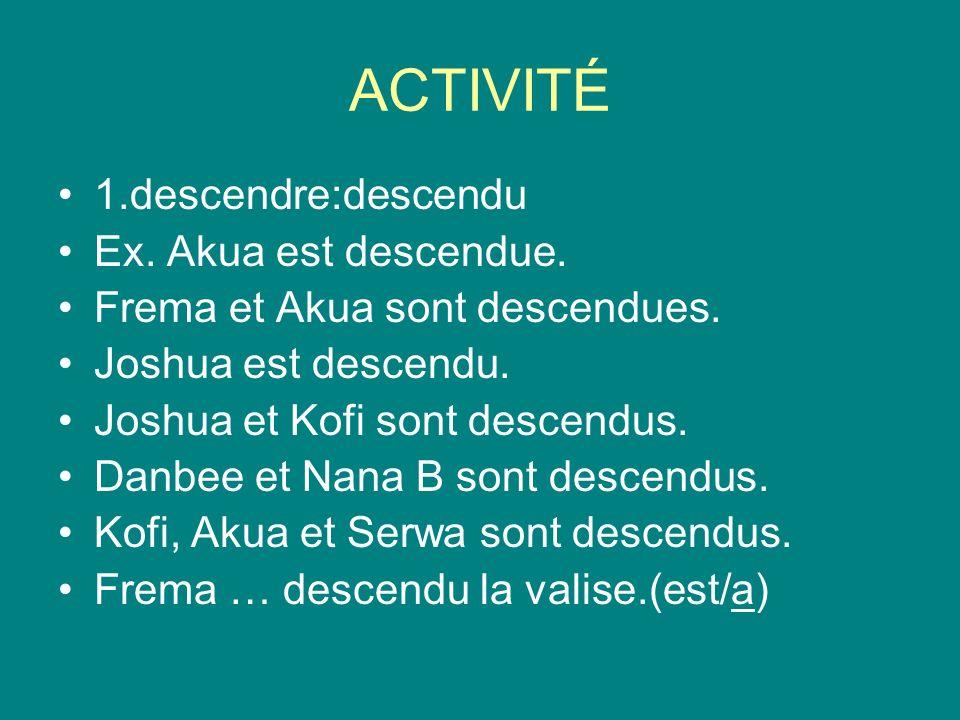 ACTIVITÉ 1.descendre:descendu Ex. Akua est descendue.