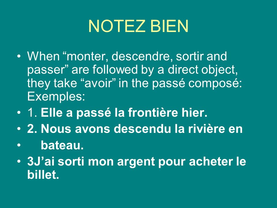 NOTEZ BIEN When monter, descendre, sortir and passer are followed by a direct object, they take avoir in the passé composé: Exemples: 1.
