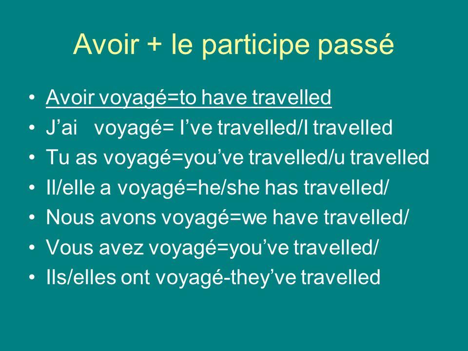Avoir + le participe passé Avoir voyagé=to have travelled Jai voyagé= Ive travelled/I travelled Tu as voyagé=youve travelled/u travelled Il/elle a voyagé=he/she has travelled/ Nous avons voyagé=we have travelled/ Vous avez voyagé=youve travelled/ Ils/elles ont voyagé-theyve travelled