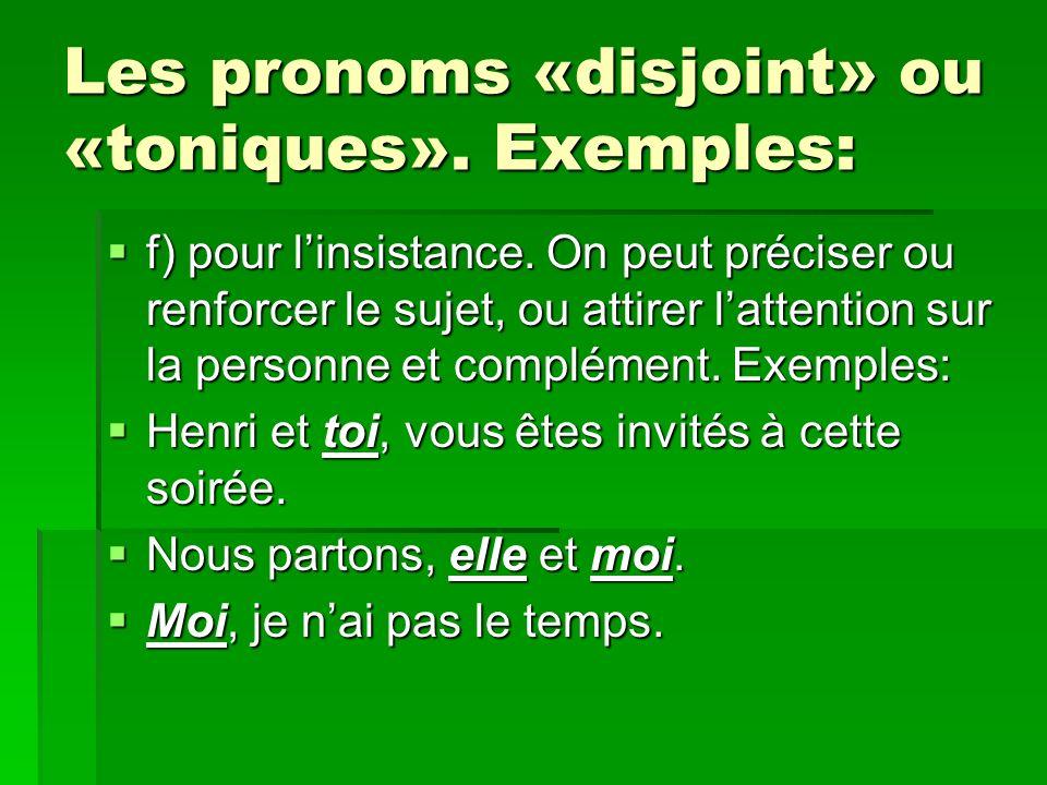 Les pronoms «disjoint» ou «toniques». Exemples: f) pour linsistance. On peut préciser ou renforcer le sujet, ou attirer lattention sur la personne et