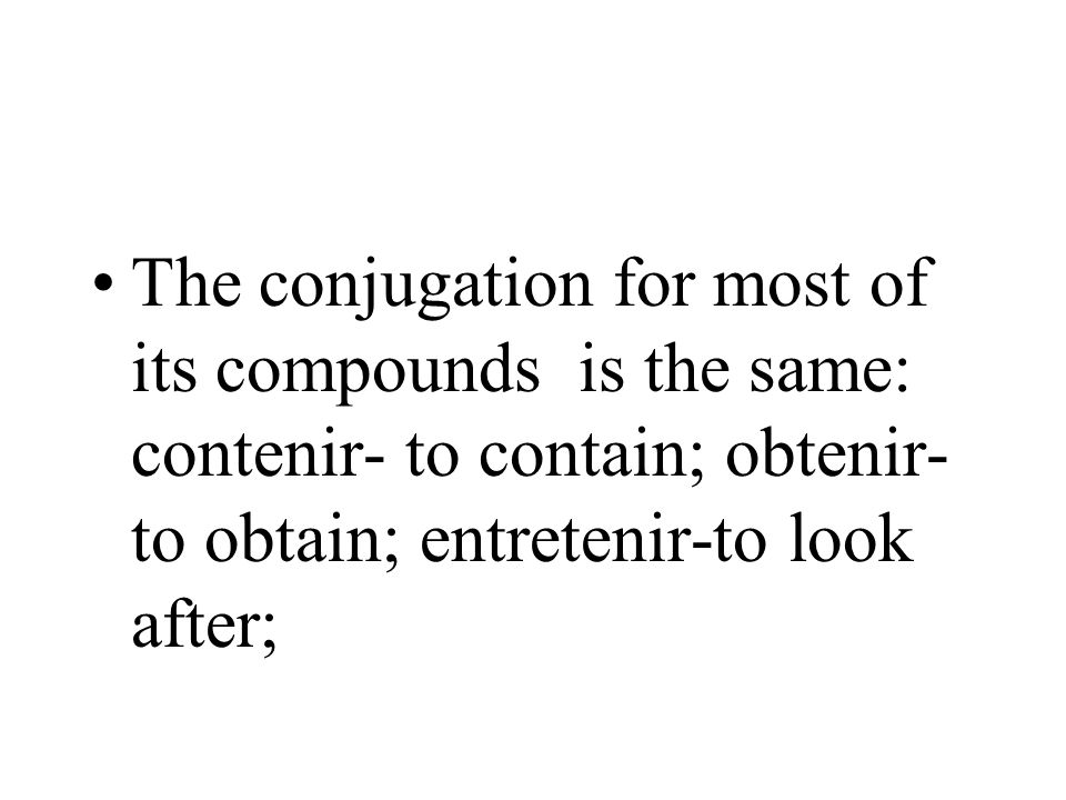 The conjugation for most of its compounds is the same: contenir- to contain; obtenir- to obtain; entretenir-to look after;