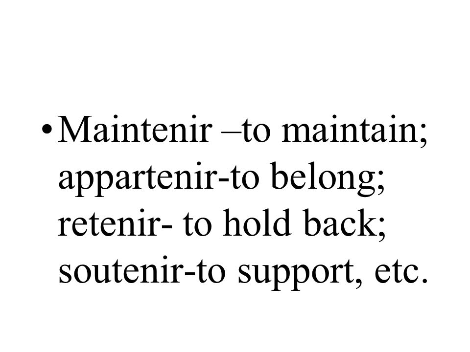 Maintenir –to maintain; appartenir-to belong; retenir- to hold back; soutenir-to support, etc.