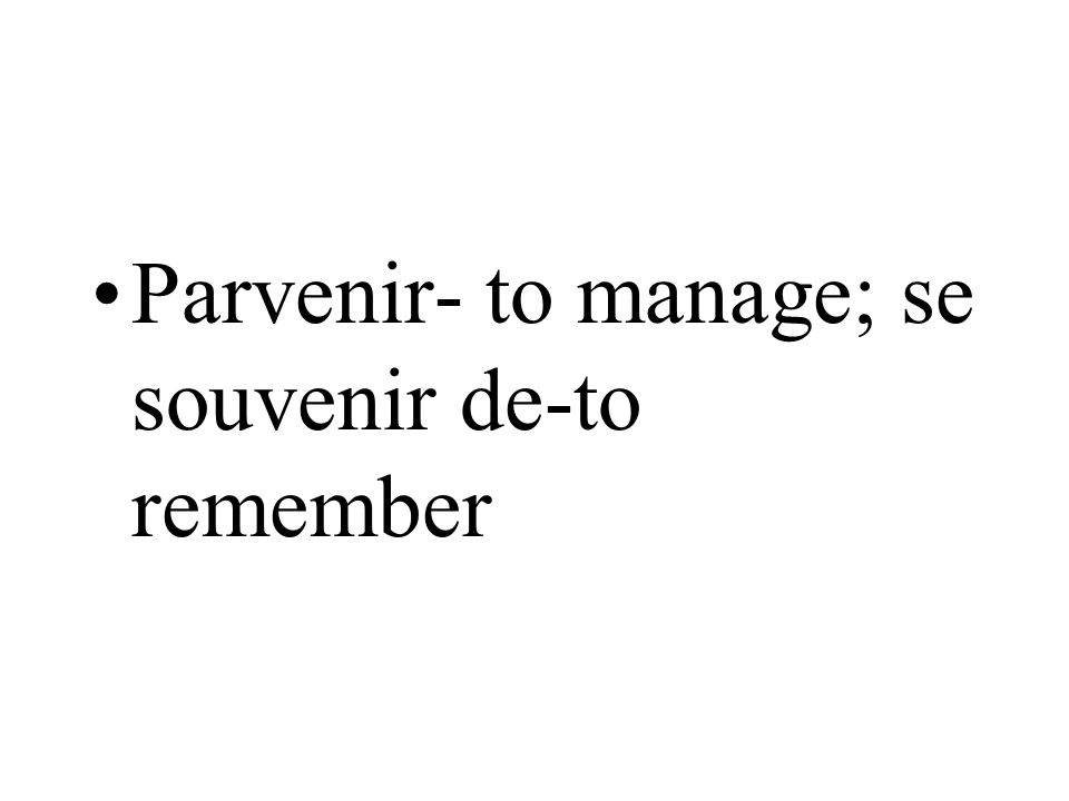 Parvenir- to manage; se souvenir de-to remember