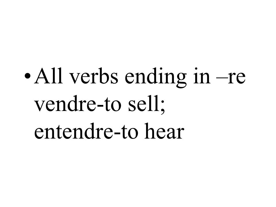 All verbs ending in –re vendre-to sell; entendre-to hear