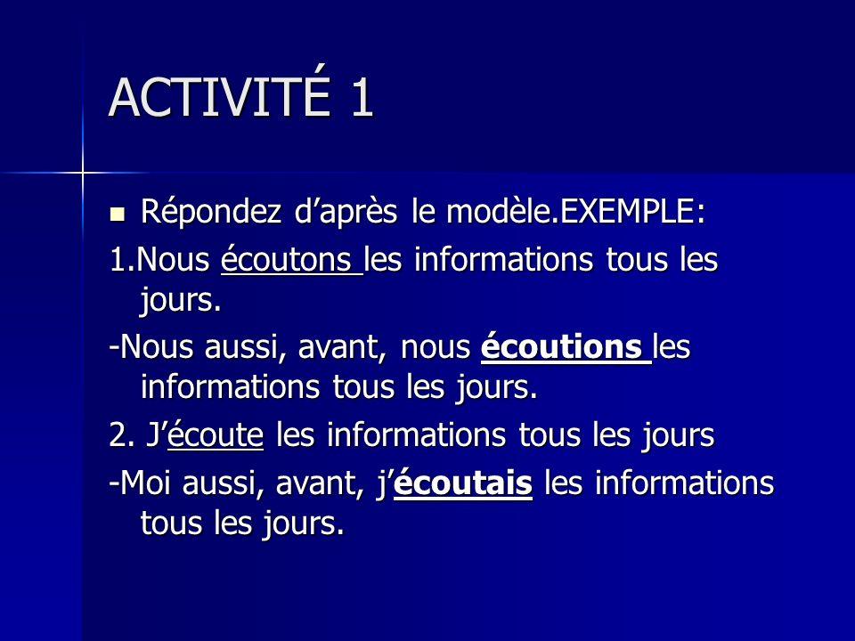 ACTIVITÉ 1 Répondez daprès le modèle.EXEMPLE: Répondez daprès le modèle.EXEMPLE: 1.Nous écoutons les informations tous les jours. -Nous aussi, avant,