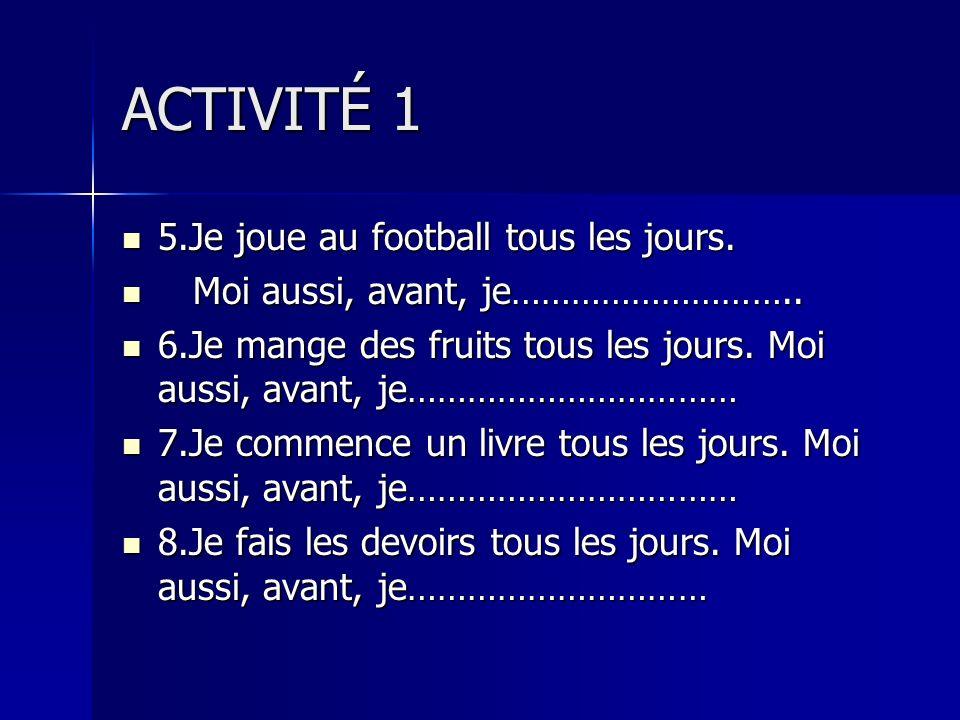 ACTIVITÉ 1 5.Je joue au football tous les jours. 5.Je joue au football tous les jours. Moi aussi, avant, je……………………….. Moi aussi, avant, je………………………..