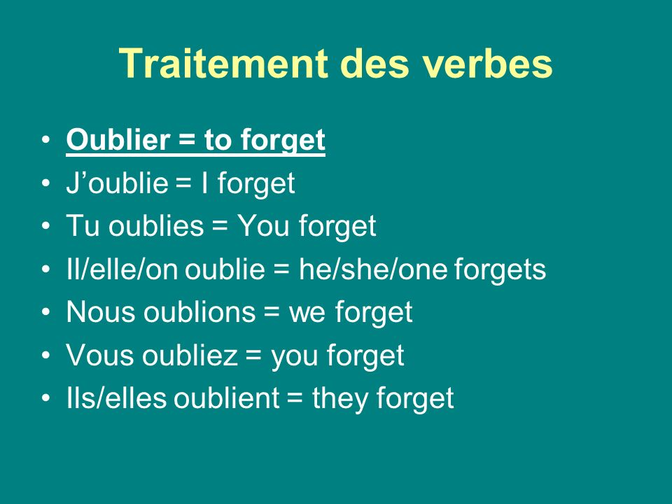 Traitement des verbes Oublier = to forget Joublie = I forget Tu oublies = You forget Il/elle/on oublie = he/she/one forgets Nous oublions = we forget