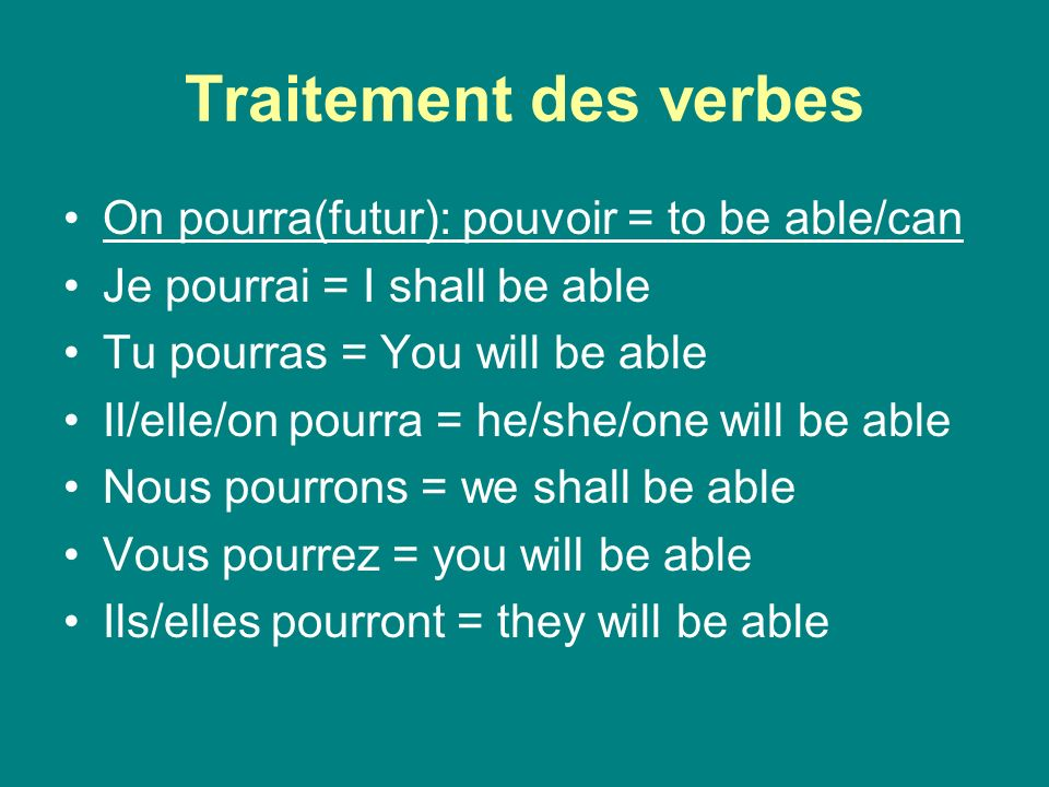 Traitement des verbes On pourra(futur): pouvoir = to be able/can Je pourrai = I shall be able Tu pourras = You will be able Il/elle/on pourra = he/she/one will be able Nous pourrons = we shall be able Vous pourrez = you will be able Ils/elles pourront = they will be able