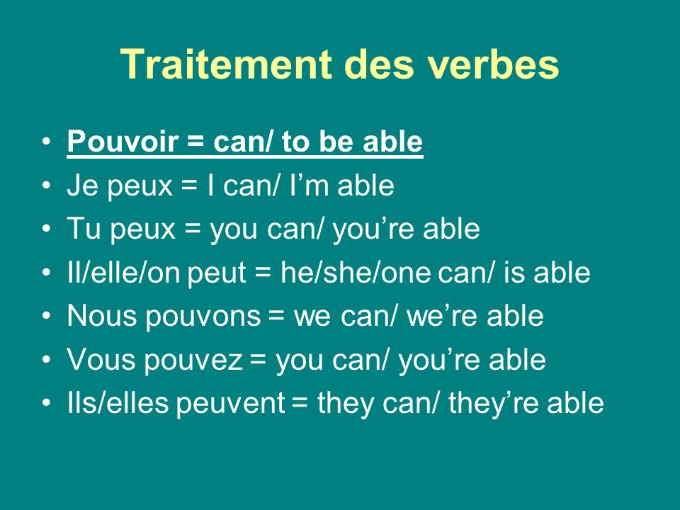 Traitement des verbes Pouvoir = can/ to be able Je peux = I can/ Im able Tu peux = you can/ youre able Il/elle/on peut = he/she/one can/ is able Nous pouvons = we can/ were able Vous pouvez = you can/ youre able Ils/elles peuvent = they can/ theyre able