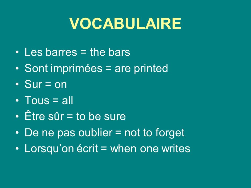 VOCABULAIRE Les barres = the bars Sont imprimées = are printed Sur = on Tous = all Être sûr = to be sure De ne pas oublier = not to forget Lorsquon écrit = when one writes