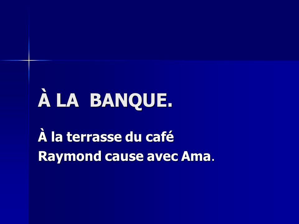 À LA BANQUE. À la terrasse du café Raymond cause avec Ama.