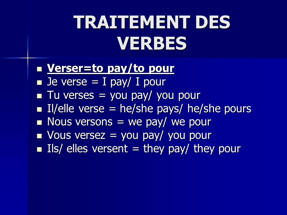 TRAITEMENT DES VERBES Verser=to pay/to pour Verser=to pay/to pour Je verse = I pay/ I pour Je verse = I pay/ I pour Tu verses = you pay/ you pour Tu v