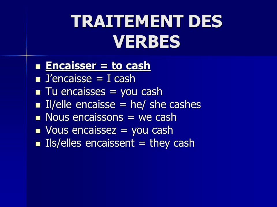 TRAITEMENT DES VERBES Encaisser = to cash Encaisser = to cash Jencaisse = I cash Jencaisse = I cash Tu encaisses = you cash Tu encaisses = you cash Il/elle encaisse = he/ she cashes Il/elle encaisse = he/ she cashes Nous encaissons = we cash Nous encaissons = we cash Vous encaissez = you cash Vous encaissez = you cash Ils/elles encaissent = they cash Ils/elles encaissent = they cash