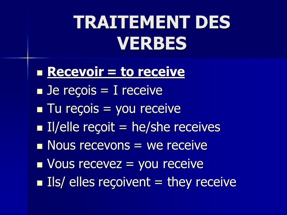 TRAITEMENT DES VERBES Recevoir = to receive Recevoir = to receive Je reçois = I receive Je reçois = I receive Tu reçois = you receive Tu reçois = you receive Il/elle reçoit = he/she receives Il/elle reçoit = he/she receives Nous recevons = we receive Nous recevons = we receive Vous recevez = you receive Vous recevez = you receive Ils/ elles reçoivent = they receive Ils/ elles reçoivent = they receive