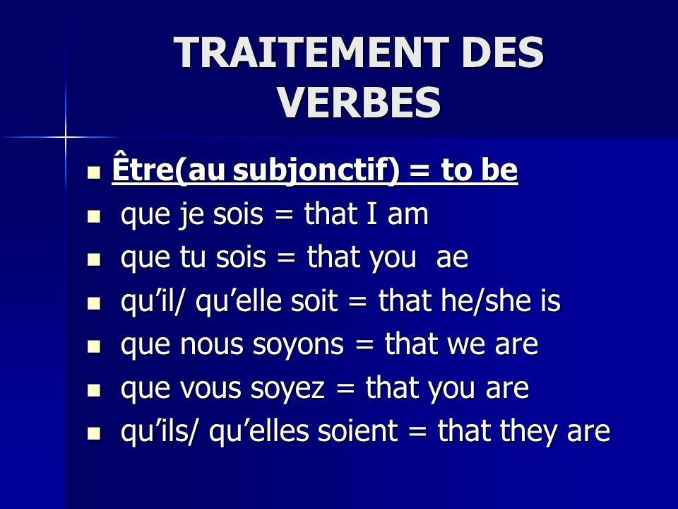 TRAITEMENT DES VERBES Être(au subjonctif) = to be Être(au subjonctif) = to be que je sois = that I am que je sois = that I am que tu sois = that you ae que tu sois = that you ae quil/ quelle soit = that he/she is quil/ quelle soit = that he/she is que nous soyons = that we are que nous soyons = that we are que vous soyez = that you are que vous soyez = that you are quils/ quelles soient = that they are quils/ quelles soient = that they are