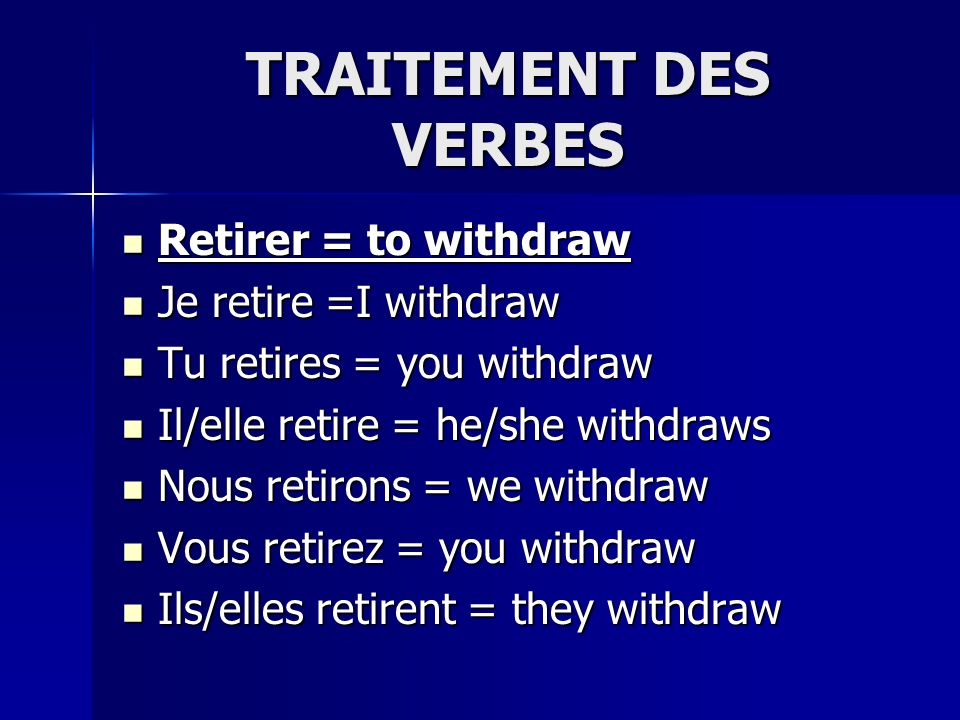 TRAITEMENT DES VERBES Retirer = to withdraw Retirer = to withdraw Je retire =I withdraw Je retire =I withdraw Tu retires = you withdraw Tu retires = you withdraw Il/elle retire = he/she withdraws Il/elle retire = he/she withdraws Nous retirons = we withdraw Nous retirons = we withdraw Vous retirez = you withdraw Vous retirez = you withdraw Ils/elles retirent = they withdraw Ils/elles retirent = they withdraw