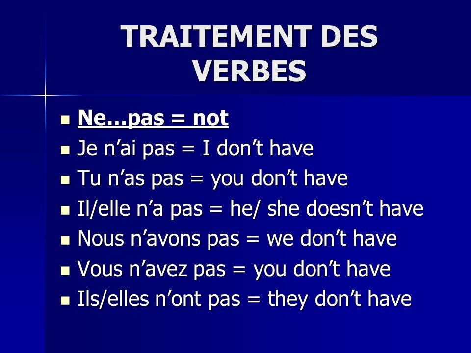 TRAITEMENT DES VERBES Ne…pas = not Ne…pas = not Je nai pas = I dont have Je nai pas = I dont have Tu nas pas = you dont have Tu nas pas = you dont have Il/elle na pas = he/ she doesnt have Il/elle na pas = he/ she doesnt have Nous navons pas = we dont have Nous navons pas = we dont have Vous navez pas = you dont have Vous navez pas = you dont have Ils/elles nont pas = they dont have Ils/elles nont pas = they dont have