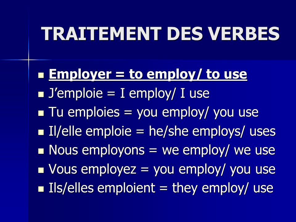 TRAITEMENT DES VERBES Employer = to employ/ to use Employer = to employ/ to use Jemploie = I employ/ I use Jemploie = I employ/ I use Tu emploies = you employ/ you use Tu emploies = you employ/ you use Il/elle emploie = he/she employs/ uses Il/elle emploie = he/she employs/ uses Nous employons = we employ/ we use Nous employons = we employ/ we use Vous employez = you employ/ you use Vous employez = you employ/ you use Ils/elles emploient = they employ/ use Ils/elles emploient = they employ/ use