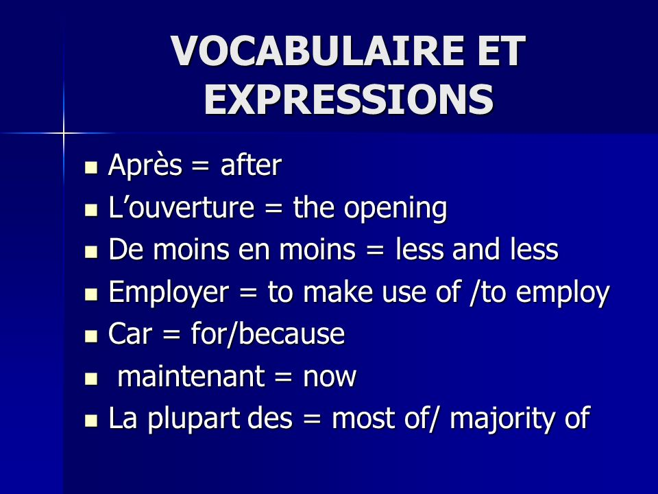 VOCABULAIRE ET EXPRESSIONS Après = after Après = after Louverture = the opening Louverture = the opening De moins en moins = less and less De moins en moins = less and less Employer = to make use of /to employ Employer = to make use of /to employ Car = for/because Car = for/because maintenant = now maintenant = now La plupart des = most of/ majority of La plupart des = most of/ majority of