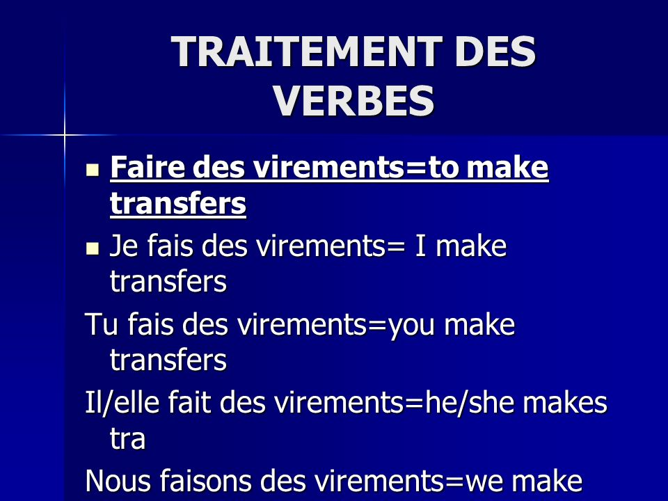 TRAITEMENT DES VERBES Faire des virements=to make transfers Faire des virements=to make transfers Je fais des virements= I make transfers Je fais des virements= I make transfers Tu fais des virements=you make transfers Il/elle fait des virements=he/she makes tra Nous faisons des virements=we make tran Vous faites des virements=you make tran Vous faites des virements=you make tran Ils/elles font des virements= they make tr Ils/elles font des virements= they make tr