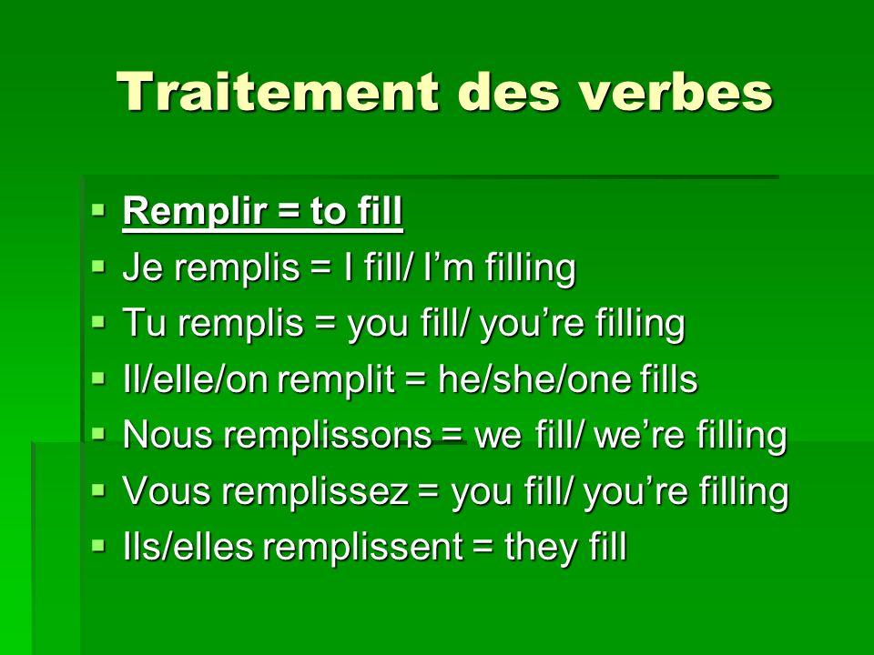 Traitement des verbes Remplir = to fill Remplir = to fill Je remplis = I fill/ Im filling Je remplis = I fill/ Im filling Tu remplis = you fill/ youre