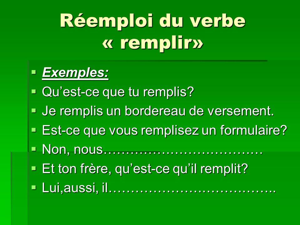 Réemploi du verbe « remplir» Exemples: Exemples: Quest-ce que tu remplis? Quest-ce que tu remplis? Je remplis un bordereau de versement. Je remplis un
