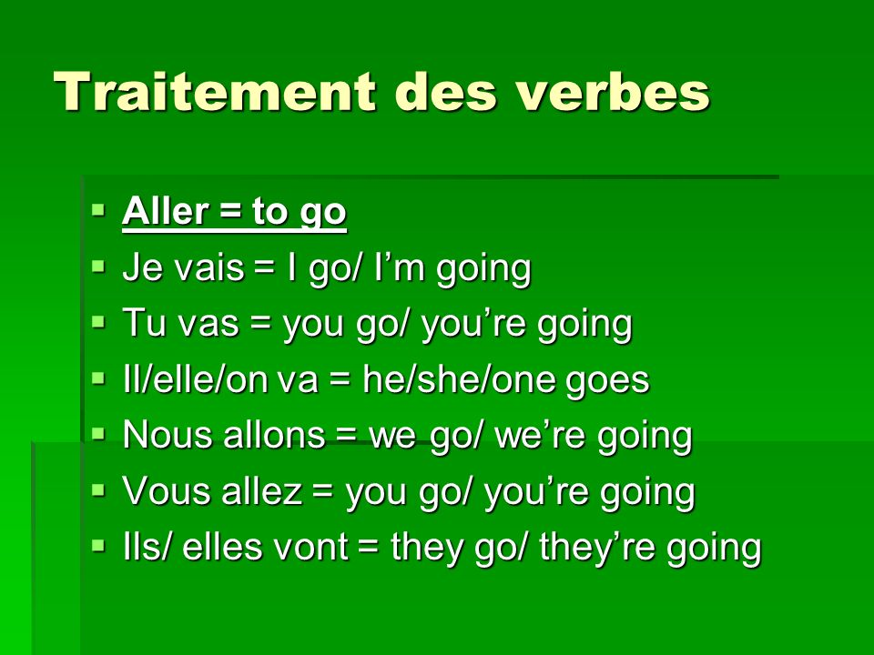 Traitement des verbes Aller = to go Aller = to go Je vais = I go/ Im going Je vais = I go/ Im going Tu vas = you go/ youre going Tu vas = you go/ your