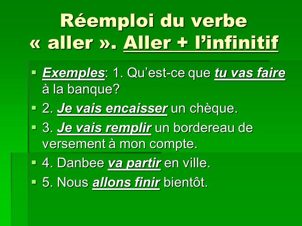 Réemploi du verbe « aller ». Aller + linfinitif Exemples: 1. Quest-ce que tu vas faire à la banque? Exemples: 1. Quest-ce que tu vas faire à la banque