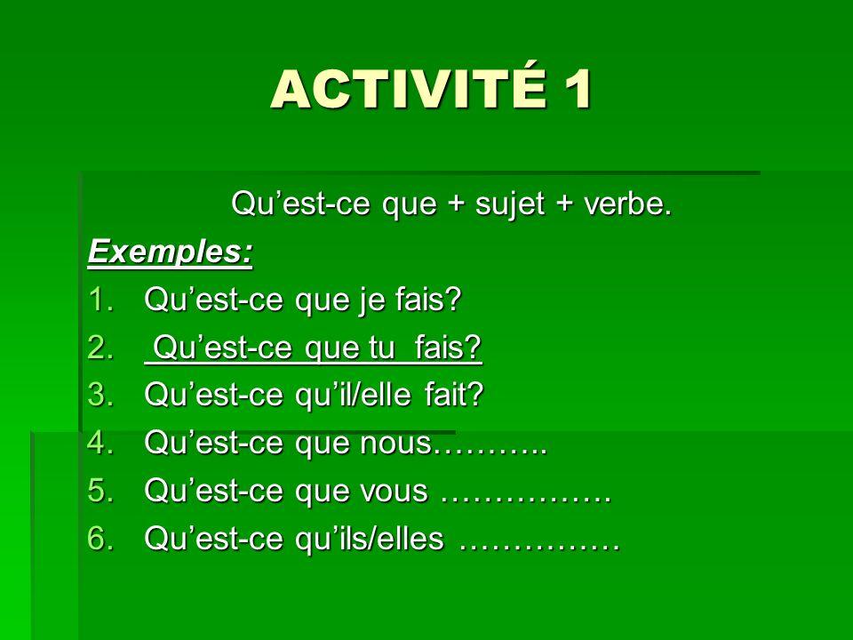 ACTIVITÉ 1 Quest-ce que + sujet + verbe. Exemples: 1.Quest-ce que je fais? 2. Quest-ce que tu fais? 3.Quest-ce quil/elle fait? 4.Quest-ce que nous……….