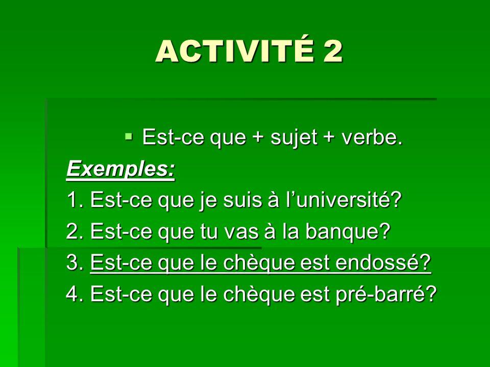 ACTIVITÉ 2 Est-ce que + sujet + verbe. Est-ce que + sujet + verbe.Exemples: 1. Est-ce que je suis à luniversité? 2. Est-ce que tu vas à la banque? 3.