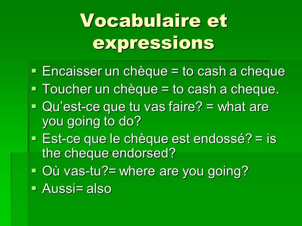 Vocabulaire et expressions Encaisser un chèque = to cash a cheque Encaisser un chèque = to cash a cheque Toucher un chèque = to cash a cheque. Toucher