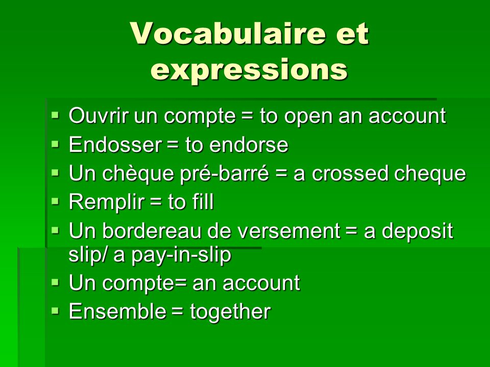 Vocabulaire et expressions Ouvrir un compte = to open an account Ouvrir un compte = to open an account Endosser = to endorse Endosser = to endorse Un