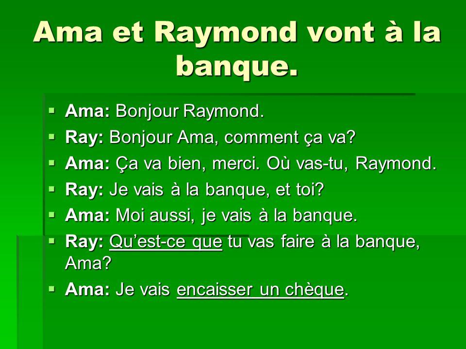 Ama et Raymond vont à la banque. Ama: Bonjour Raymond. Ama: Bonjour Raymond. Ray: Bonjour Ama, comment ça va? Ray: Bonjour Ama, comment ça va? Ama: Ça