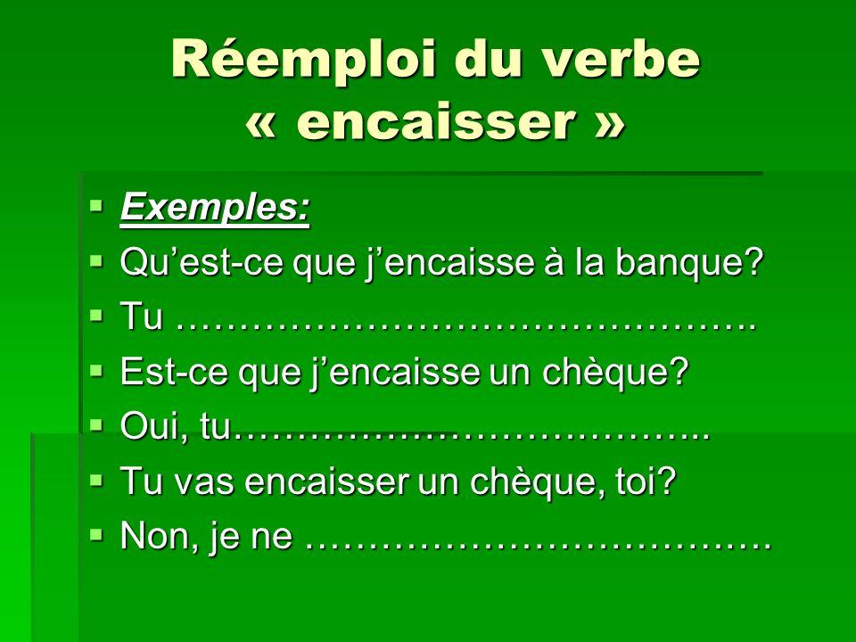 Réemploi du verbe « encaisser » Exemples: Exemples: Quest-ce que jencaisse à la banque? Quest-ce que jencaisse à la banque? Tu ………………………………………. Tu ………