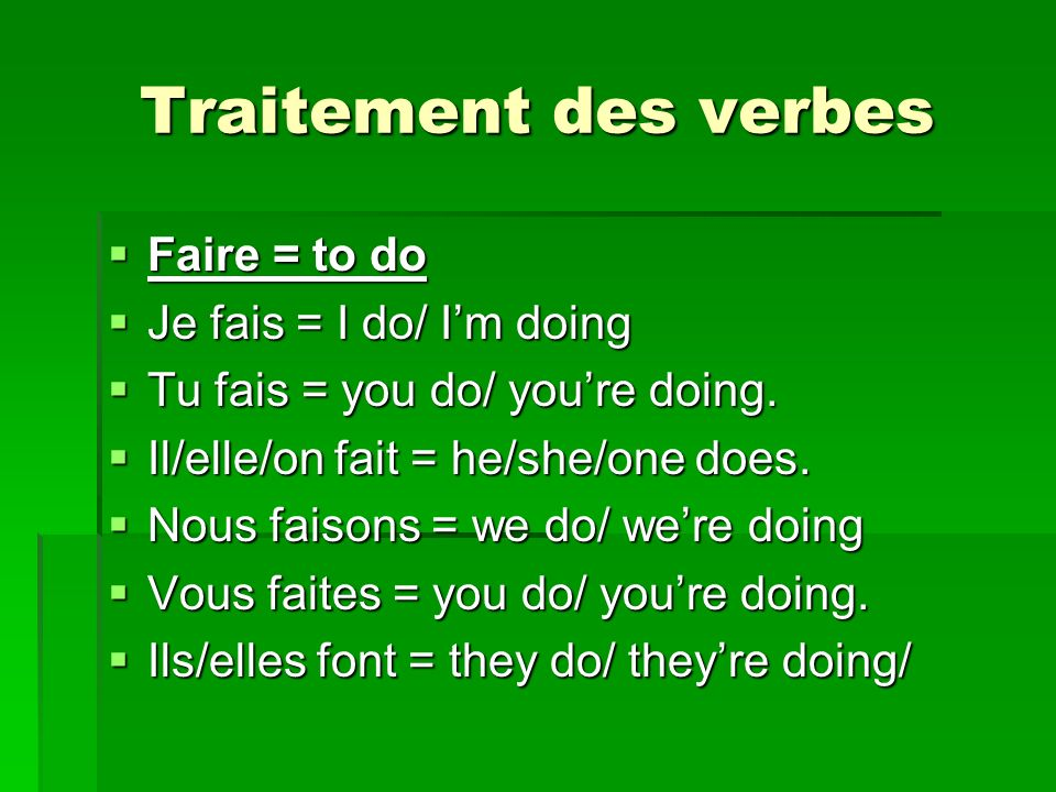 Traitement des verbes Faire = to do Faire = to do Je fais = I do/ Im doing Je fais = I do/ Im doing Tu fais = you do/ youre doing. Tu fais = you do/ y